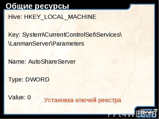 Общие ресурсы Hive: HKEY_LOCAL_MACHINE Key: System\CurrentControlSet\Services\ \LanmanServer\Parameters Name: AutoShareServer Type: DWORD Value: 0