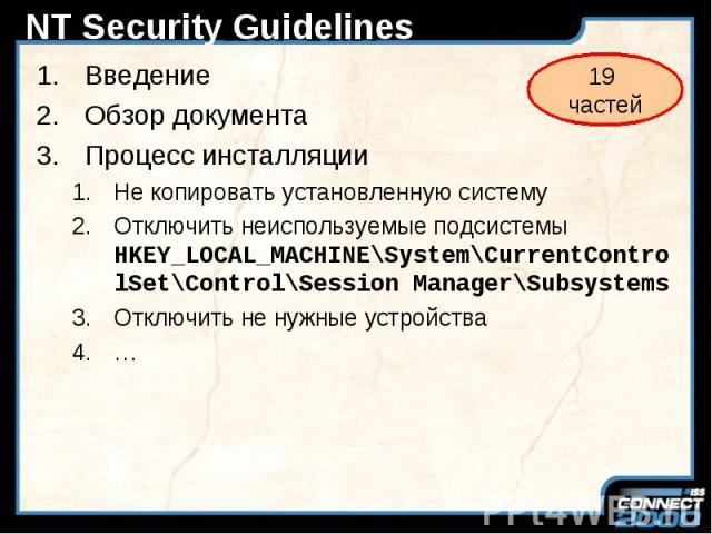 NT Security Guidelines Введение Обзор документа Процесс инсталляции Не копировать установленную систему Отключить неиспользуемые подсистемы HKEY_LOCAL_MACHINE\System\CurrentControlSet\Control\Session Manager\Subsystems Отключить не нужные устройства …