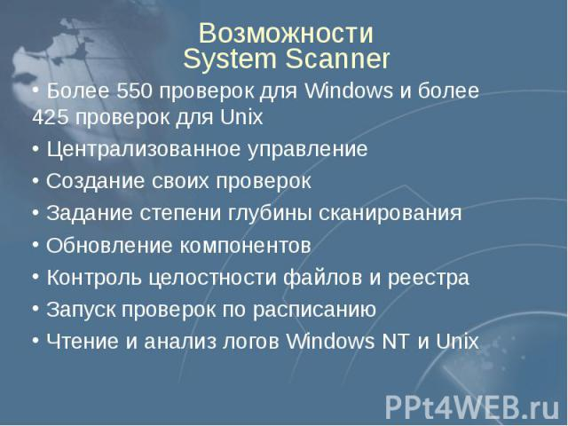 Возможности System Scanner Более 550 проверок для Windows и более 425 проверок для Unix Централизованное управление Создание своих проверок Задание степени глубины сканирования Обновление компонентов Контроль целостности файлов и реестра Запуск пров…