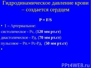 Гидродинамическое давление крови – создается сердцем P = F/S 1 – Артериальное: с