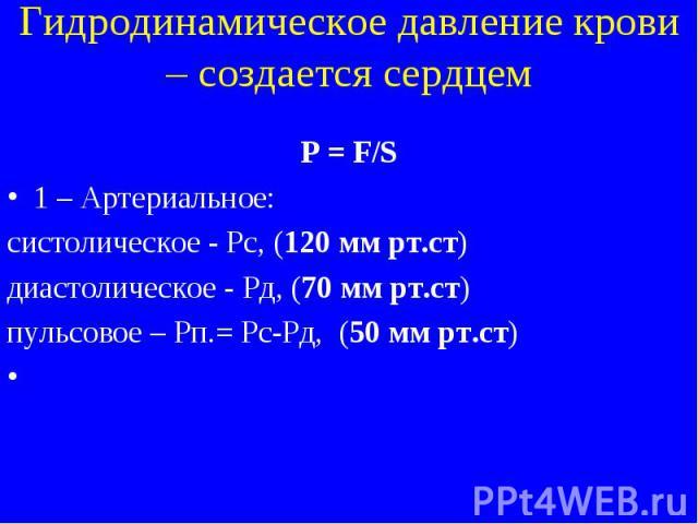 Гидродинамическое давление крови – создается сердцем P = F/S 1 – Артериальное: систолическое - Рс, (120 мм рт.ст) диастолическое - Рд, (70 мм рт.ст) пульсовое – Рп.= Рс-Рд, (50 мм рт.ст)