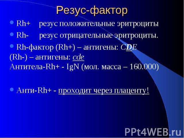 Резус-фактор Rh+ резус положительные эритроциты Rh- резус отрицательные эритроциты. Rh-фактор (Rh+) – антигены: CDE (Rh-) – антигены: сde Антитела-Rh+ - IgN (мол. масса – 160.000) Анти-Rh+ - проходит через плаценту!