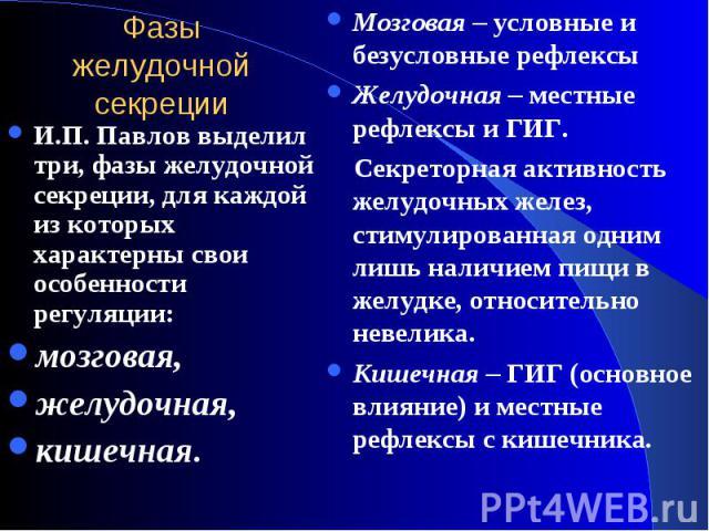 И.П. Павлов выделил три, фазы желудочной секреции, для каждой из которых характерны свои особенности регуляции: И.П. Павлов выделил три, фазы желудочной секреции, для каждой из которых характерны свои особенности регуляции: мозговая, желудочная, кишечная.
