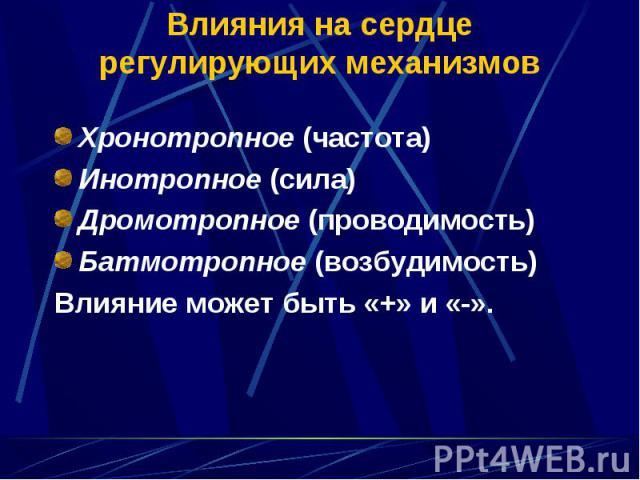 Хронотропное (частота) Инотропное (сила) Дромотропное (проводимость) Батмотропное (возбудимость) Влияние может быть «+» и «-».