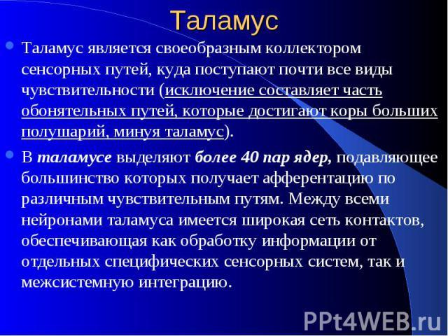Таламус Таламус является своеобразным коллектором сенсорных путей, куда поступают почти все виды чувствительности (исключение составляет часть обонятельных путей, которые достигают коры больших полушарий, минуя таламус). В таламусе выделяют более 40…