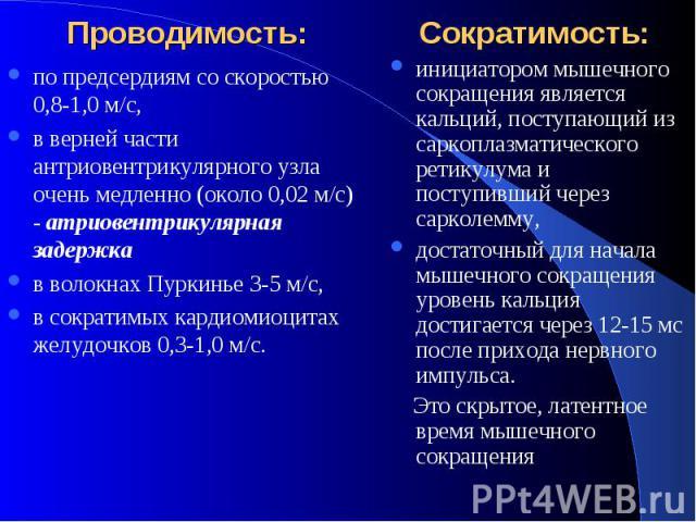 Проводимость: Сократимость: по предсердиям со скоростью 0,8-1,0 м/с, в верней части антриовентрикулярного узла очень медленно (около 0,02 м/с) - атриовентрикулярная задержка в волокнах Пуркинье 3-5 м/с, в сократимых кардиомиоцитах желудочков 0,3-1,0 м/с.