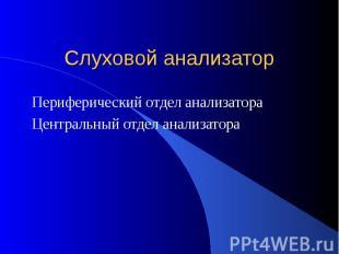 Слуховой анализатор Периферический отдел анализатора Центральный отдел анализато