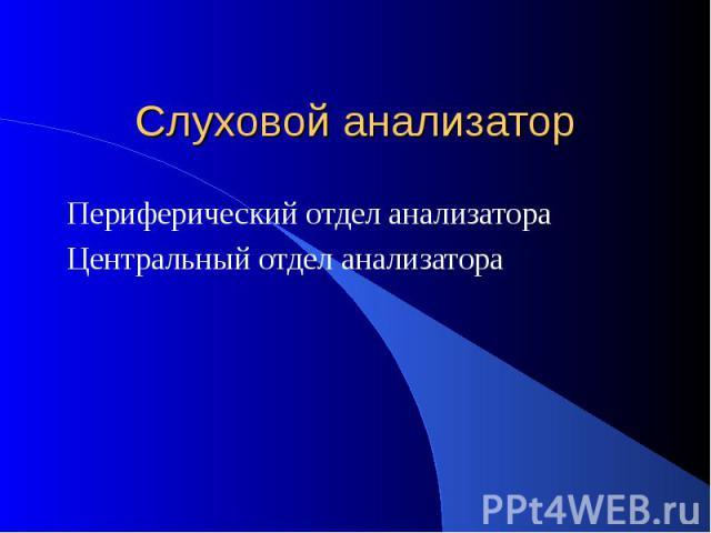 Слуховой анализатор Периферический отдел анализатора Центральный отдел анализатора