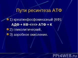 Пути ресинтеза АТФ 1) креатинфосфокиназный (КФ): АДФ + КФ <==> АТФ + К 2)