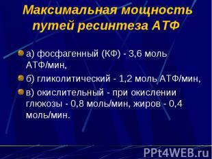 Максимальная мощность путей ресинтеза АТФ а) фосфагенный (КФ) - 3,6 моль АТФ/мин