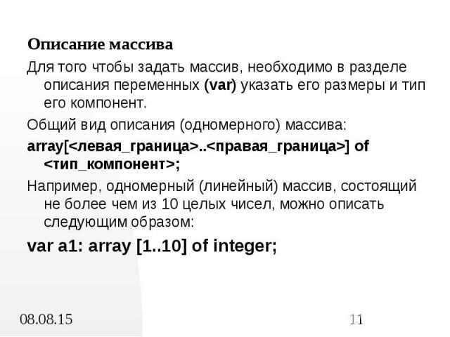 Описание массива Описание массива Для того чтобы задать массив, необходимо в разделе описания переменных (var) указать его размеры и тип его компонент. Общий вид описания (одномерного) массива: array[<левая_граница>..<правая_граница>] of…