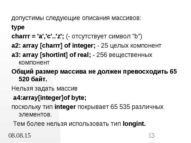 """допустимы следующие описания массивов: допустимы следующие описания массивов: type charrr = 'a','c'..'z'; (- отсутствует символ """"b"""") a2: array [charrr] of integer; - 25 целых компонент a3: array [shortint] of real; - 256 вещественных компо…"""