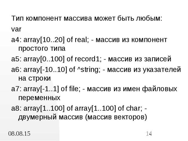 Тип компонент массива может быть любым: Тип компонент массива может быть любым: var a4: array[10..20] of real; - массив из компонент простого типа a5: array[0..100] of record1; - массив из записей a6: array[-10..10] of ^string; - массив из указателе…