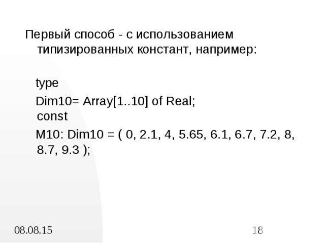Первый способ - с использованием типизированных констант, например: Первый способ - с использованием типизированных констант, например: type Dim10= Array[1..10] of Real; const M10: Dim10 = ( 0, 2.1, 4, 5.65, 6.1, 6.7, 7.2, 8, 8.7, 9.3 );
