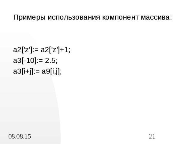 Примеры использования компонент массива: Примеры использования компонент массива: a2['z']:= a2['z']+1; a3[-10]:= 2.5; a3[i+j]:= a9[i,j];