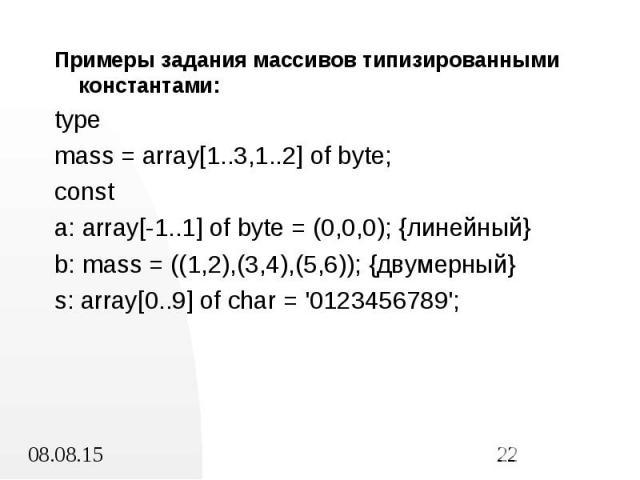 Примеры задания массивов типизированными константами: Примеры задания массивов типизированными константами: type mass = array[1..3,1..2] of byte; const a: array[-1..1] of byte = (0,0,0); {линейный} b: mass = ((1,2),(3,4),(5,6)); {двумерный} s: array…