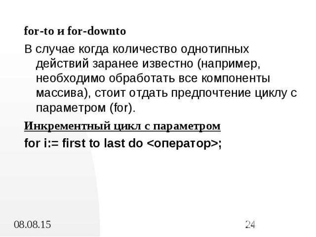 for-to и for-downto for-to и for-downto В случае когда количество однотипных действий заранее известно (например, необходимо обработать все компоненты массива), стоит отдать предпочтение циклу с параметром (for). Инкрементный цикл с параметром for i…