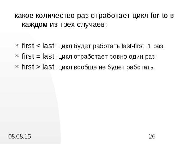 какое количество раз отработает цикл for-to в каждом из трех случаев: какое количество раз отработает цикл for-to в каждом из трех случаев: first < last: цикл будет работать last-first+1 раз; first = last: цикл отработает ровно один раз; first &g…