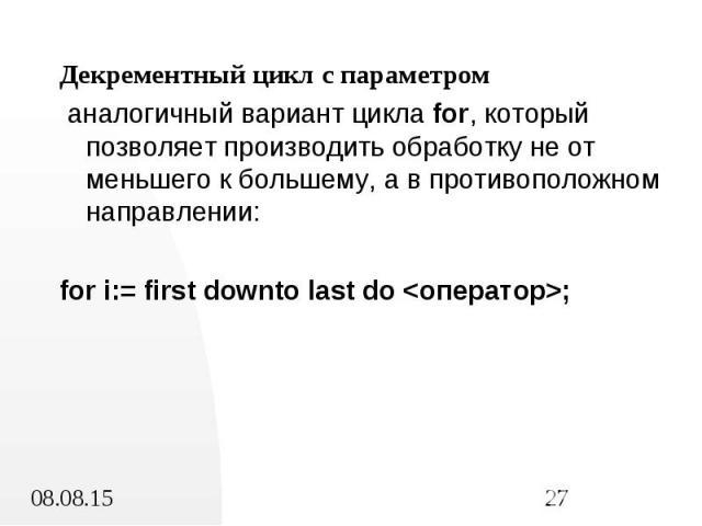 Декрементный цикл с параметром Декрементный цикл с параметром аналогичный вариант цикла for, который позволяет производить обработку не от меньшего к большему, а в противоположном направлении: for i:= first downto last do <оператор>;