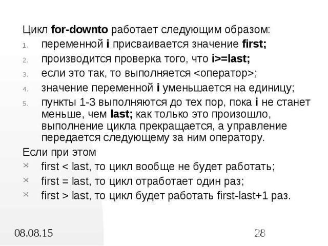 Цикл for-downto работает следующим образом: Цикл for-downto работает следующим образом: переменной i присваивается значение first; производится проверка того, что i>=last; если это так, то выполняется <оператор>; значение переменной i умень…