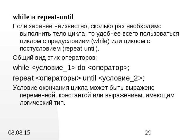 while и repeat-until while и repeat-until Если заранее неизвестно, сколько раз необходимо выполнить тело цикла, то удобнее всего пользоваться циклом с предусловием (while) или циклом с постусловием (repeat-until). Общий вид этих операторов: while &l…