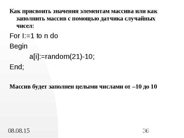 Как присвоить значения элементам массива или как заполнить массив с помощью датчика случайных чисел: Как присвоить значения элементам массива или как заполнить массив с помощью датчика случайных чисел: For I:=1 to n do Begin a[i]:=random(21)-10; End…