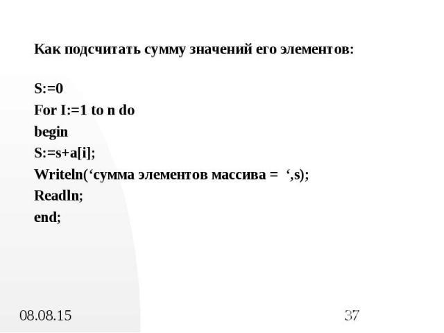 Как подсчитать сумму значений его элементов: Как подсчитать сумму значений его элементов: S:=0 For I:=1 to n do begin S:=s+a[i]; Writeln('сумма элементов массива = ',s); Readln; end;