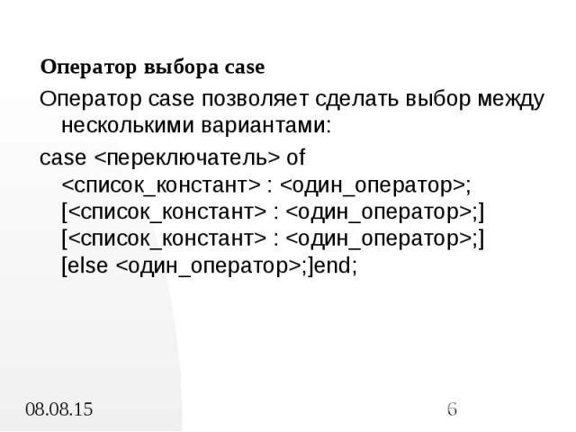 Оператор выбора case Оператор выбора case Оператор case позволяет сделать выбор между несколькими вариантами: case <переключатель> of <список_констант> : <один_оператор>; [<список_констант> : <один_оператор>;] [<спис…