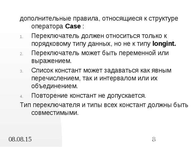 дополнительные правила, относящиеся к структуре оператора Case : дополнительные правила, относящиеся к структуре оператора Case : Переключатель должен относиться только к порядковому типу данных, но не к типу longint. Переключатель может быть переме…