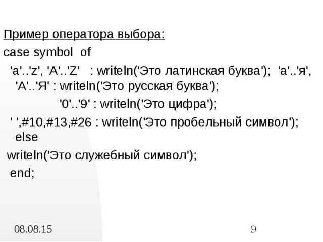 Пример оператора выбора: Пример оператора выбора: case symbol of 'a'..'z', 'A'..'Z' : writeln('Это латинская буква'); 'а'..'я', 'А'..'Я' : writeln('Это русская буква'); '0'..'9' : writeln('Это цифра'); ' ',#10,#13,#26 : writeln('Это пробельный симво…