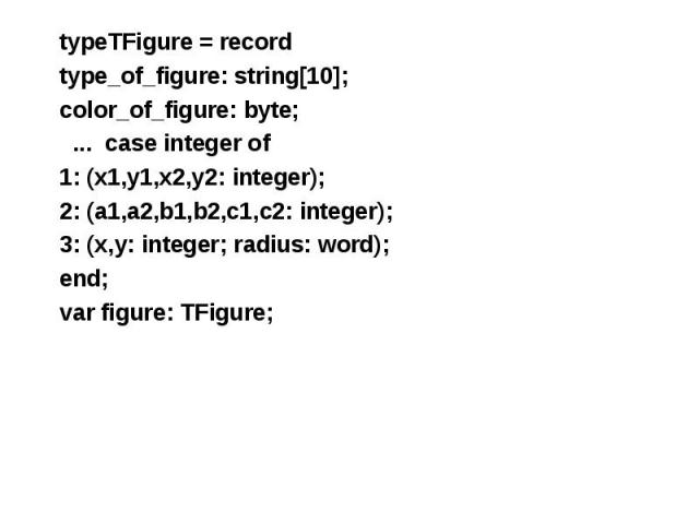 typeTFigure = record typeTFigure = record type_of_figure: string[10]; color_of_figure: byte; ... case integer of 1: (x1,y1,x2,y2: integer); 2: (a1,a2,b1,b2,c1,c2: integer); 3: (x,y: integer; radius: word); end; var figure: TFigure;