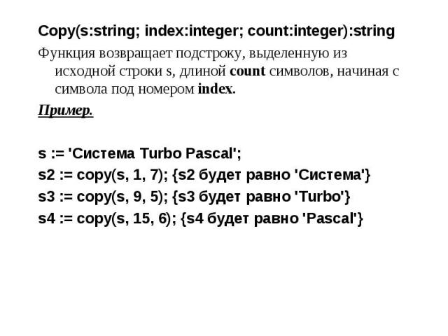 Copy(s:string; index:integer; count:integer):string Copy(s:string; index:integer; count:integer):string Функция возвращает подстроку, выделенную из исходной строки s, длиной count символов, начиная с символа под номером index. Пример. s := 'Система …