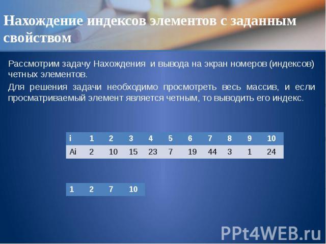 Нахождение индексов элементов с заданным свойством Рассмотрим задачу Нахождения и вывода на экран номеров (индексов) четных элементов. Для решения задачи необходимо просмотреть весь массив, и если просматриваемый элемент является четным, то выводить…