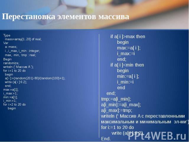 Перестановка элементов массива Type mass=array[1..20] of real; Var a: mass; i , i_max, i_min : integer; max, min, tmp : real; Begin randomize; writeln (' Массив A '); for i:=1 to 20 do begin a[ i ]:=(random(201)-80)/(random(100)+1); write (a[ i ]:6:…