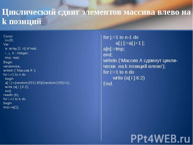 Циклический сдвиг элементов массива влево на k позиций Const n=20; Var a: array [1..n] of real; i , j, k : integer; tmp: real; Begin randomize; writeln (' Массив A '); for i:=1 to n do begin a[ i ]:=(random(201)-80)/(random(100)+1); write (a[ i ]:6:…