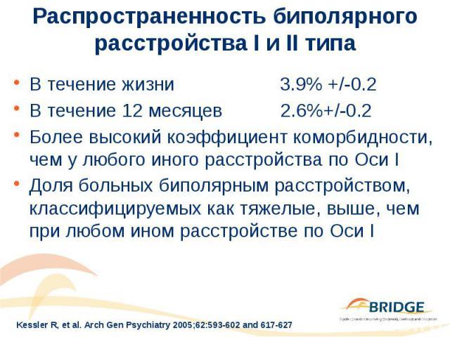 Распространенность биполярного расстройства I и II типа В течение жизни 3.9% +/-0.2 В течение 12 месяцев 2.6%+/-0.2 Более высокий коэффициент коморбидности, чем у любого иного расстройства по Оси I Доля больных биполярным расстройством, классифициру…