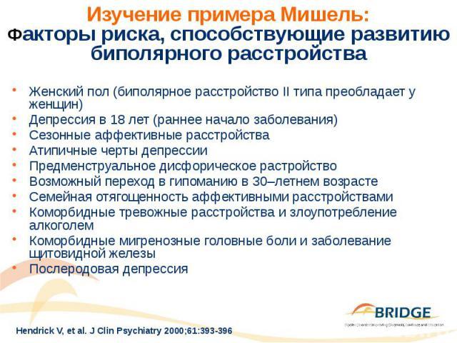Изучение примера Мишель: Факторы риска, способствующие развитию биполярного расстройства Женский пол (биполярное расстройство II типа преобладает у женщин) Депрессия в 18 лет (раннее начало заболевания) Сезонные аффективные расстройства Атипичные че…