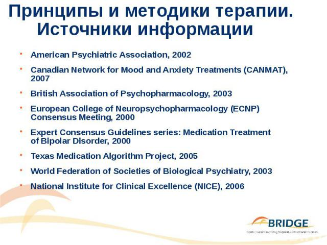 Принципы и методики терапии. Источники информации American Psychiatric Association, 2002 Canadian Network for Mood and Anxiety Treatments (CANMAT), 2007 British Association of Psychopharmacology, 2003 European College of Neuropsychopharmacology (ECN…