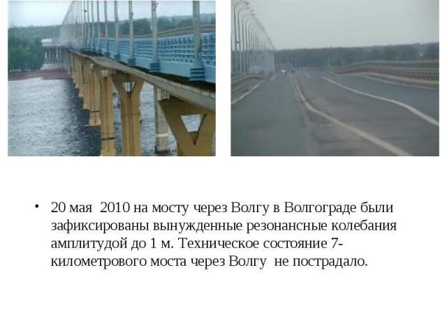 20 мая 2010 на мосту через Волгу в Волгограде были зафиксированы вынужденные резонансные колебания амплитудой до 1 м. Техническое состояние 7-километрового моста через Волгу не пострадало.