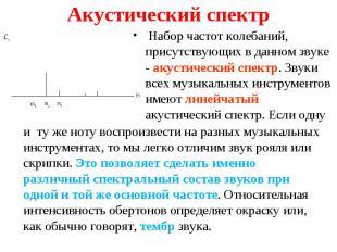 Набор частот колебаний, присутствующих в данном звуке - акустический спектр. Зву