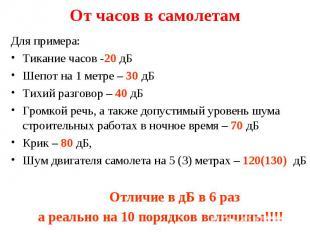 Для примера: Для примера: Тикание часов -20 дБ Шепот на 1 метре – 30 дБ Тихий ра