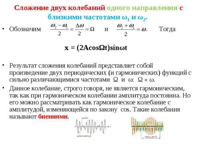 Обозначим и . Тогда Обозначим и . Тогда x = (2AcosΩt)sinωt Результат сложения колебаний представляет собой произведение двух периодических (и гармонических) функций с сильно различающимися частотами Ω и ω: Ω « ω. Данное колебание, строго говоря, не …