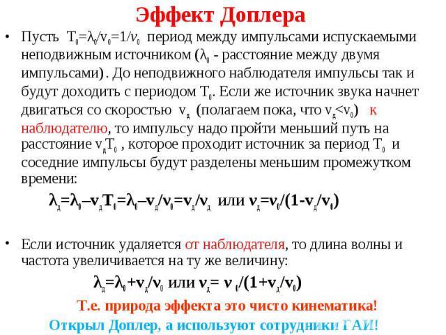 Пусть T0=λ0/v0=1/ν0 период между импульсами испускаемыми неподвижным источником (λ0 - расстояние между двумя импульсами) . До неподвижного наблюдателя импульсы так и будут доходить с периодом Т0. Если же источник звука начнет двигаться со скоростью …