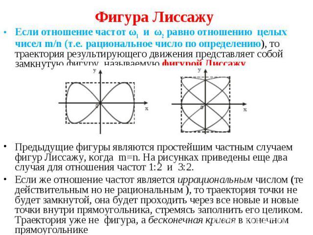 Если отношение частот ω1 и ω2 равно отношению целых чисел m/n (т.е. рациональное число по определению), то траектория результирующего движения представляет собой замкнутую фигуру, называемую фигурой Лиссажу Если отношение частот ω1 и ω2 равно отноше…