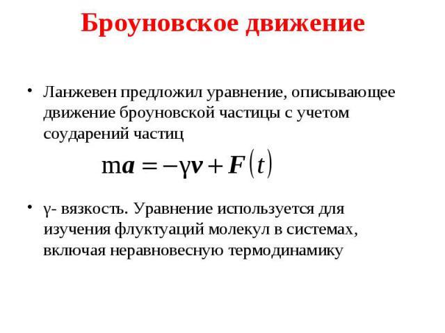 Ланжевен предложил уравнение, описывающее движение броуновской частицы с учетом соударений частиц Ланжевен предложил уравнение, описывающее движение броуновской частицы с учетом соударений частиц γ- вязкость. Уравнение используется для изучения флук…