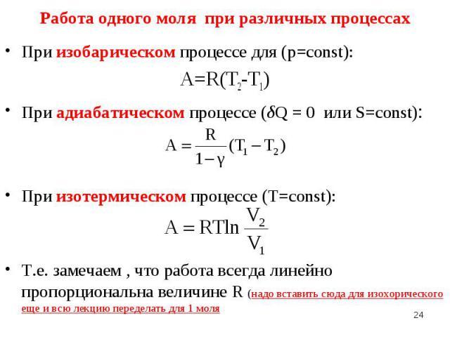 При изобарическом процессе для (p=const): При изобарическом процессе для (p=const): A=R(T2-T1) При адиабатическом процессе (δQ=0 или S=const): При изотермическом процессе (Т=const): Т.е. замечаем , что работа всегда линейно пропорциональ…