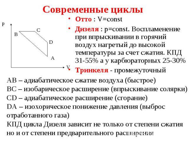 Отто : V=const Отто : V=const Дизеля : p=const. Воспламенение при впрыскивании в горячий воздух нагретый до высокой температуры за счет сжатия. КПД 31-55% а у карбюраторных 25-30% Тринкеля - промежуточный