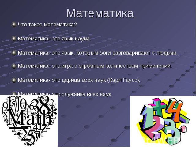 Что такое математика? Что такое математика? Математика- это язык науки. Математика- это язык, которым боги разговаривают с людьми. Математика- это игра с огромным количеством применений. Математика- это царица всех наук (Карл Гаусс). Математика- это…