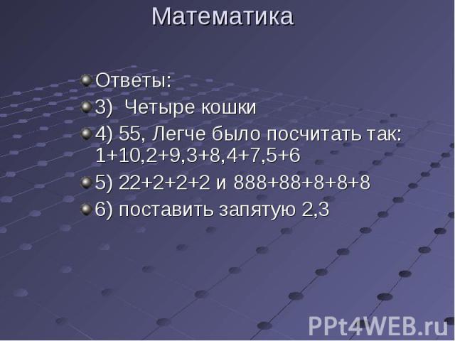 Ответы: Ответы: 3) Четыре кошки 4) 55, Легче было посчитать так: 1+10,2+9,3+8,4+7,5+6 5) 22+2+2+2 и 888+88+8+8+8 6) поставить запятую 2,3