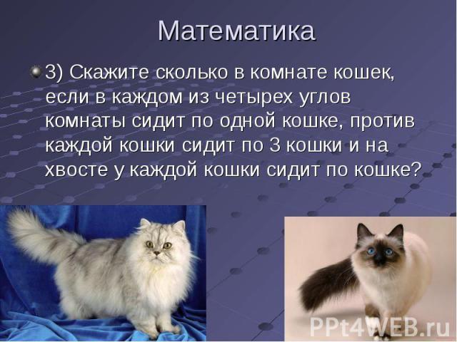 3) Скажите сколько в комнате кошек, если в каждом из четырех углов комнаты сидит по одной кошке, против каждой кошки сидит по 3 кошки и на хвосте у каждой кошки сидит по кошке? 3) Скажите сколько в комнате кошек, если в каждом из четырех углов комна…